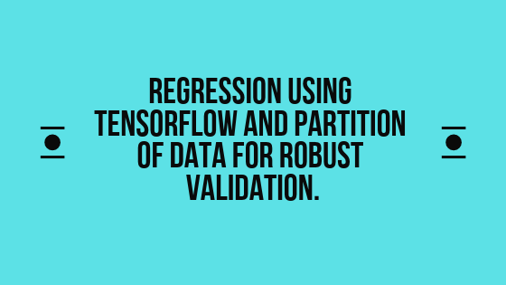 Regression Using Tensorflow and Partition of Data for Robust Validation.