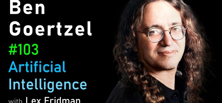 Lex Fridman Interviews Ben Goertzel About Artificial General Intelligence