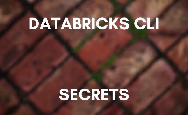Exploring the Databricks CLI – Secrets